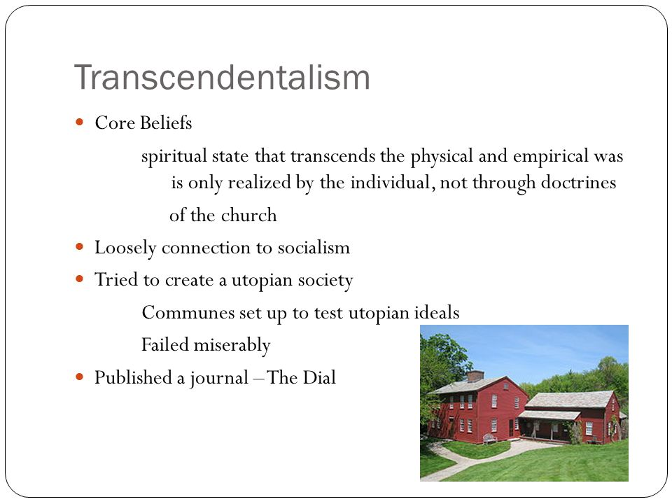 Transcendentalism Core Beliefs spiritual state that transcends the physical and empirical was is only realized by the individual, not through doctrines of the church Loosely connection to socialism Tried to create a utopian society Communes set up to test utopian ideals Failed miserably Published a journal – The Dial