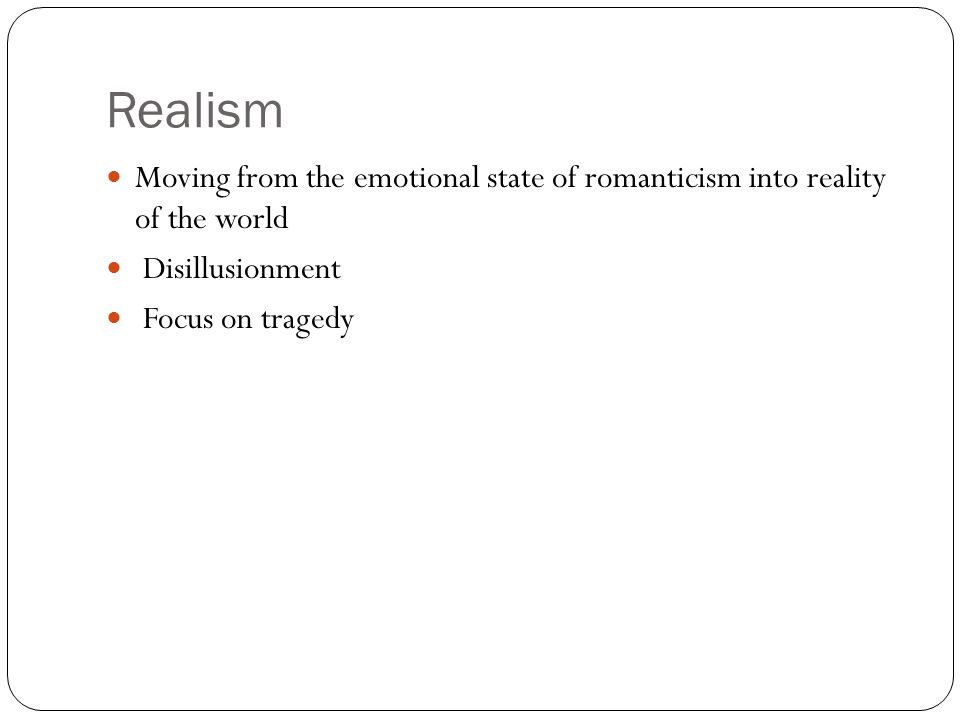 Realism Moving from the emotional state of romanticism into reality of the world Disillusionment Focus on tragedy