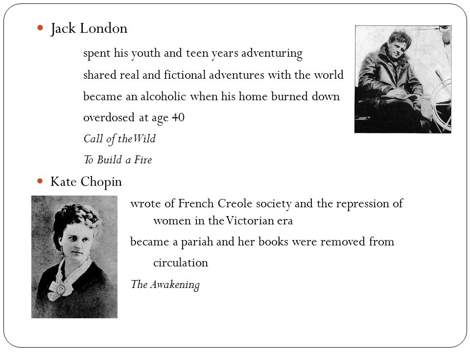 Jack London spent his youth and teen years adventuring shared real and fictional adventures with the world became an alcoholic when his home burned down overdosed at age 40 Call of the Wild To Build a Fire Kate Chopin wrote of French Creole society and the repression of women in the Victorian era became a pariah and her books were removed from circulation The Awakening