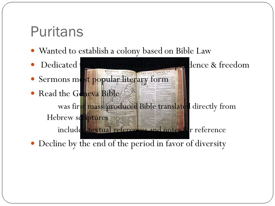 Puritans Wanted to establish a colony based on Bible Law Dedicated to self determination, independence & freedom Sermons most popular literary form Read the Geneva Bible was first mass-produced Bible translated directly from Hebrew scriptures included textual references and notes for reference Decline by the end of the period in favor of diversity