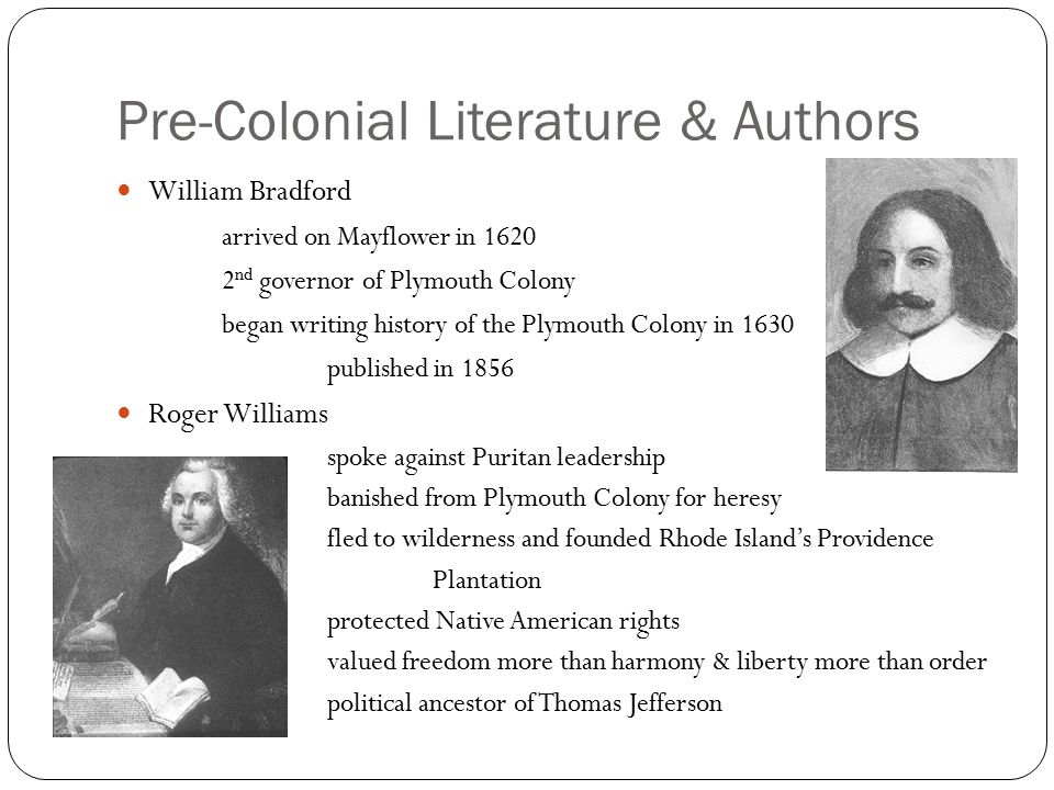 Pre-Colonial Literature & Authors William Bradford arrived on Mayflower in 1620 2 nd governor of Plymouth Colony began writing history of the Plymouth Colony in 1630 published in 1856 Roger Williams spoke against Puritan leadership banished from Plymouth Colony for heresy fled to wilderness and founded Rhode Island's Providence Plantation protected Native American rights valued freedom more than harmony & liberty more than order political ancestor of Thomas Jefferson