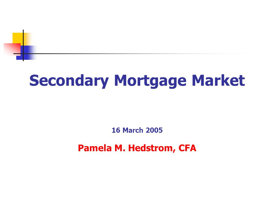Secondary Mortgage Market 16 March 2005 Pamela M. Hedstrom, CFA
