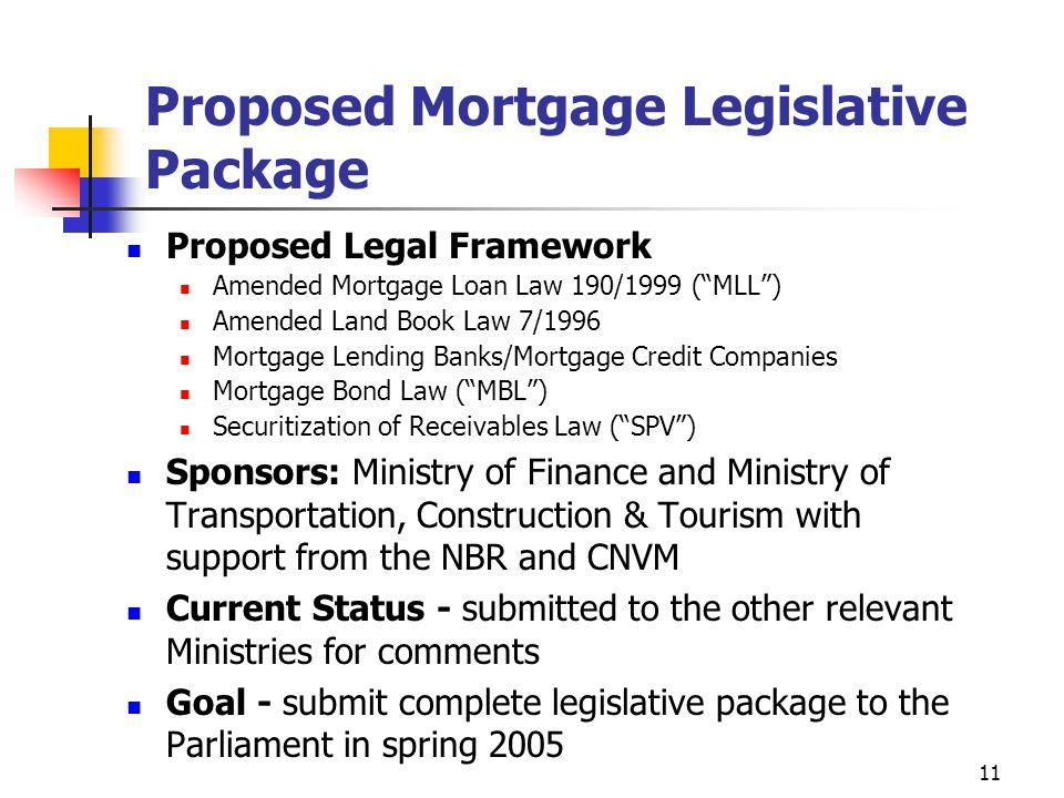 11 Proposed Mortgage Legislative Package Proposed Legal Framework Amended Mortgage Loan Law 190/1999 ( MLL ) Amended Land Book Law 7/1996 Mortgage Lending Banks/Mortgage Credit Companies Mortgage Bond Law ( MBL ) Securitization of Receivables Law ( SPV ) Sponsors: Ministry of Finance and Ministry of Transportation, Construction & Tourism with support from the NBR and CNVM Current Status - submitted to the other relevant Ministries for comments Goal - submit complete legislative package to the Parliament in spring 2005