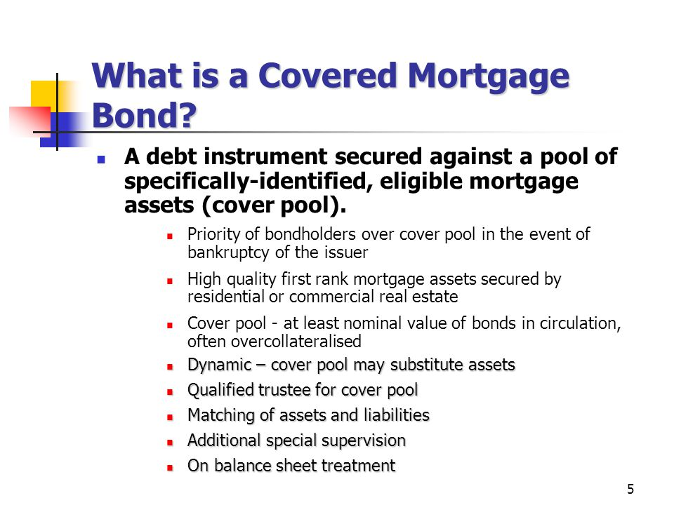 5 A debt instrument secured against a pool of specifically-identified, eligible mortgage assets (cover pool).
