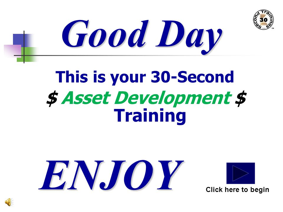 Good Day This is your 30-Second $ Asset Development $ Training ENJOY Click here to begin