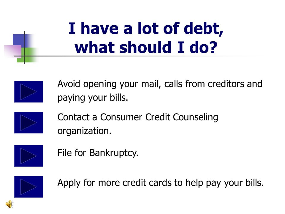 I have a lot of debt, what should I do.