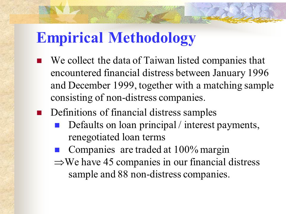 Empirical Methodology We collect the data of Taiwan listed companies that encountered financial distress between January 1996 and December 1999, toget