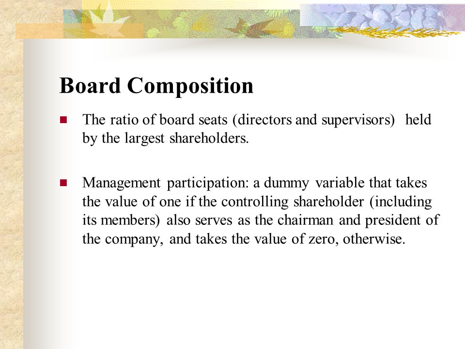 Board Composition The ratio of board seats (directors and supervisors) held by the largest shareholders. Management participation: a dummy variable th