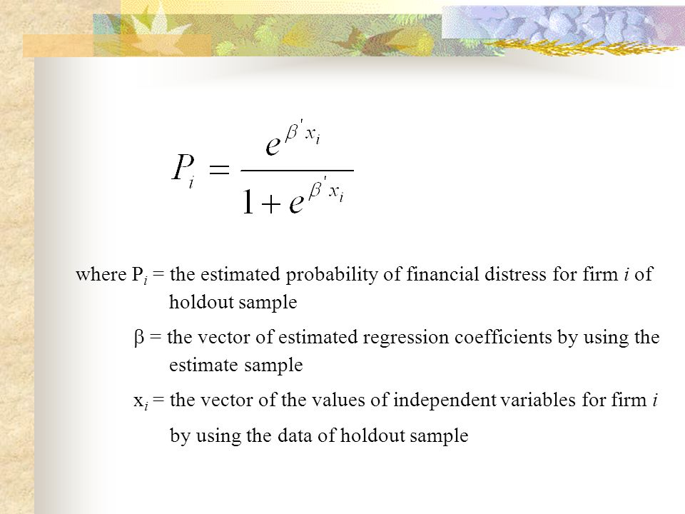 where P i = the estimated probability of financial distress for firm i of holdout sample  = the vector of estimated regression coefficients by using the estimate sample x i = the vector of the values of independent variables for firm i by using the data of holdout sample