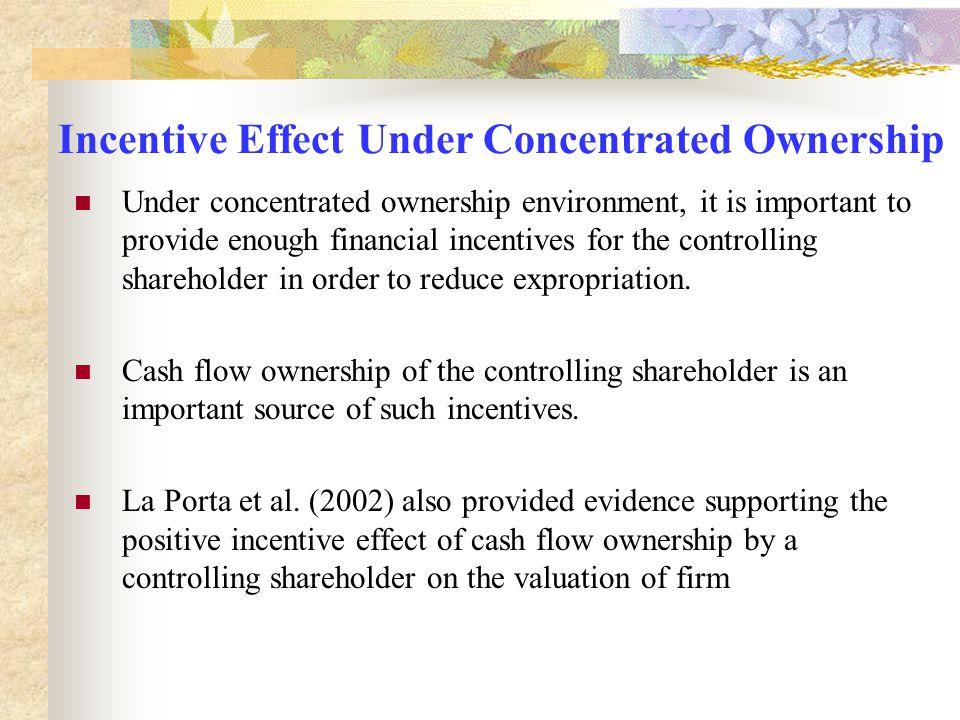 Incentive Effect Under Concentrated Ownership Under concentrated ownership environment, it is important to provide enough financial incentives for the
