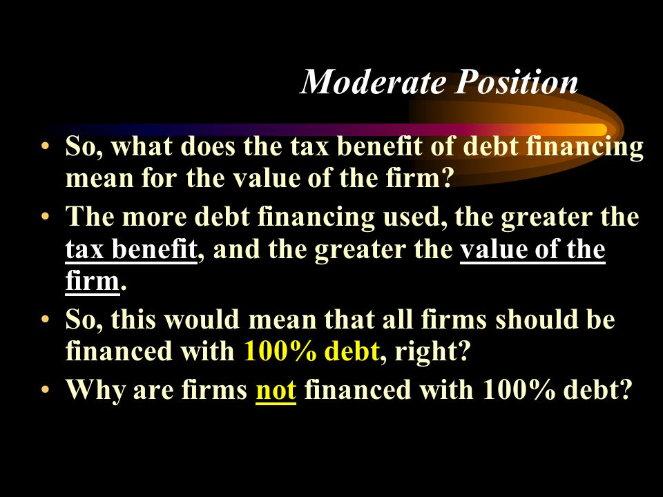 Moderate Position So, what does the tax benefit of debt financing mean for the value of the firm.