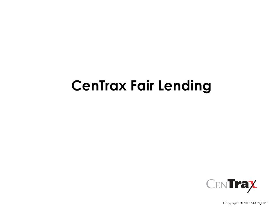 Copyright © 2013 MARQUIS This session will familiarize you with the features CenTrax that will aid you in your Fair Lending analysis.