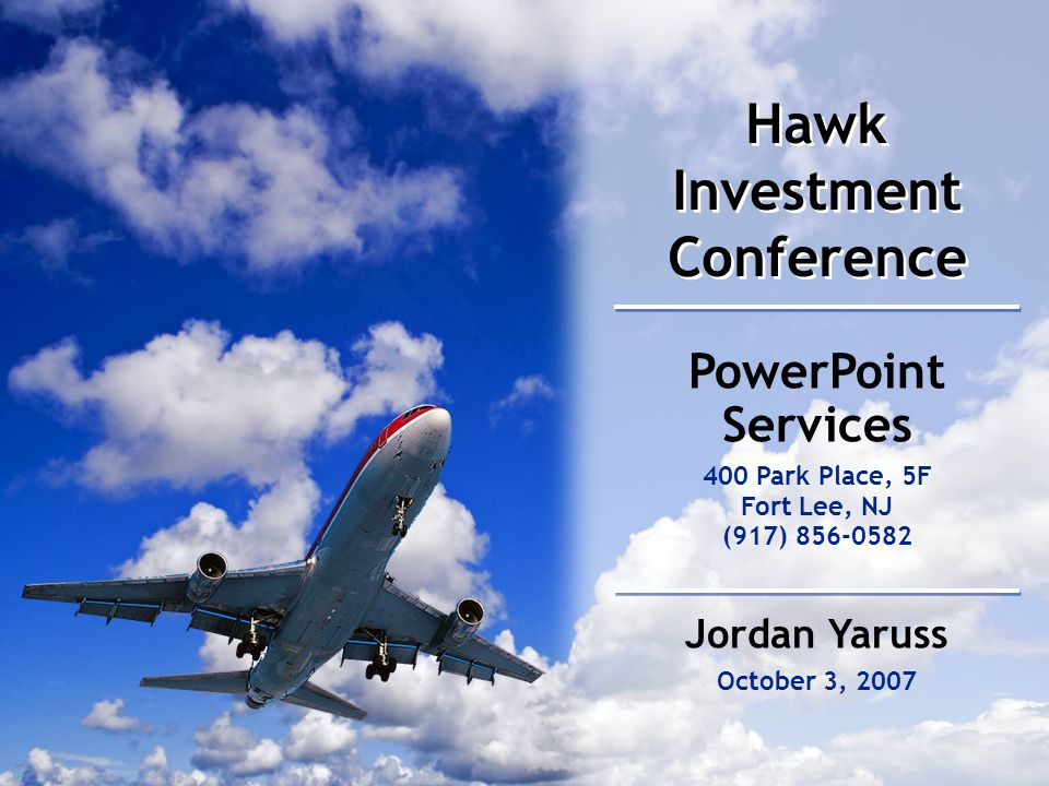 Hawk Investment Conference October 3, 2007 PowerPoint Services 400 Park Place, 5F Fort Lee, NJ (917) 856-0582 Jordan Yaruss