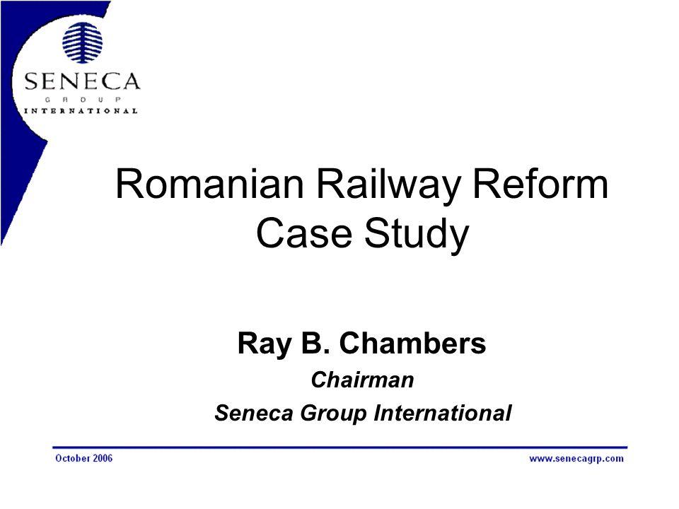 Romanian Railway Reform Case Study Ray B. Chambers Chairman Seneca Group International