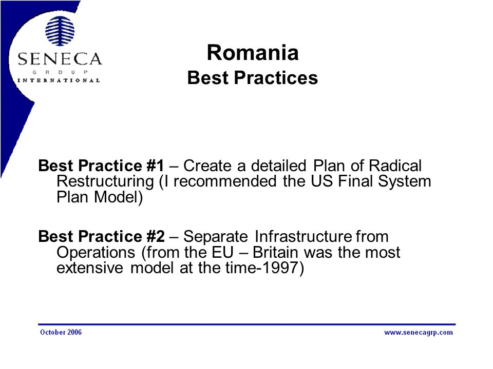 Romania Best Practices Best Practice #1 – Create a detailed Plan of Radical Restructuring (I recommended the US Final System Plan Model) Best Practice #2 – Separate Infrastructure from Operations (from the EU – Britain was the most extensive model at the time-1997)