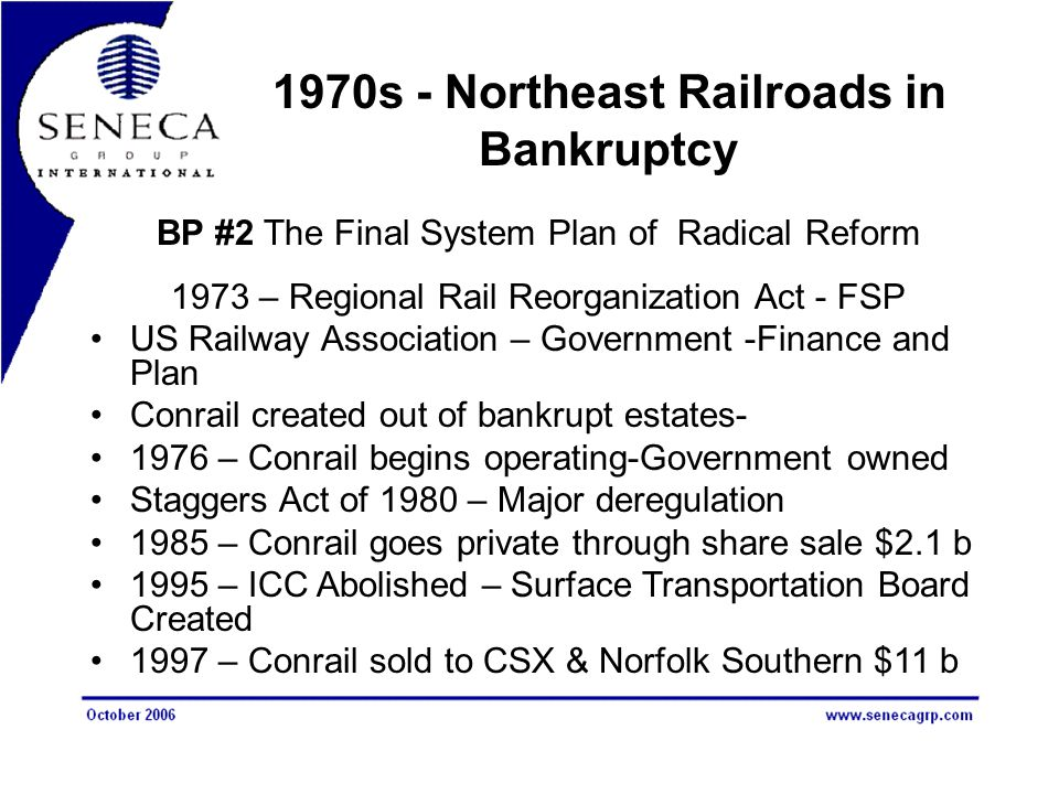 1970s - Northeast Railroads in Bankruptcy BP #2 The Final System Plan of Radical Reform 1973 – Regional Rail Reorganization Act - FSP US Railway Association – Government -Finance and Plan Conrail created out of bankrupt estates- 1976 – Conrail begins operating-Government owned Staggers Act of 1980 – Major deregulation 1985 – Conrail goes private through share sale $2.1 b 1995 – ICC Abolished – Surface Transportation Board Created 1997 – Conrail sold to CSX & Norfolk Southern $11 b