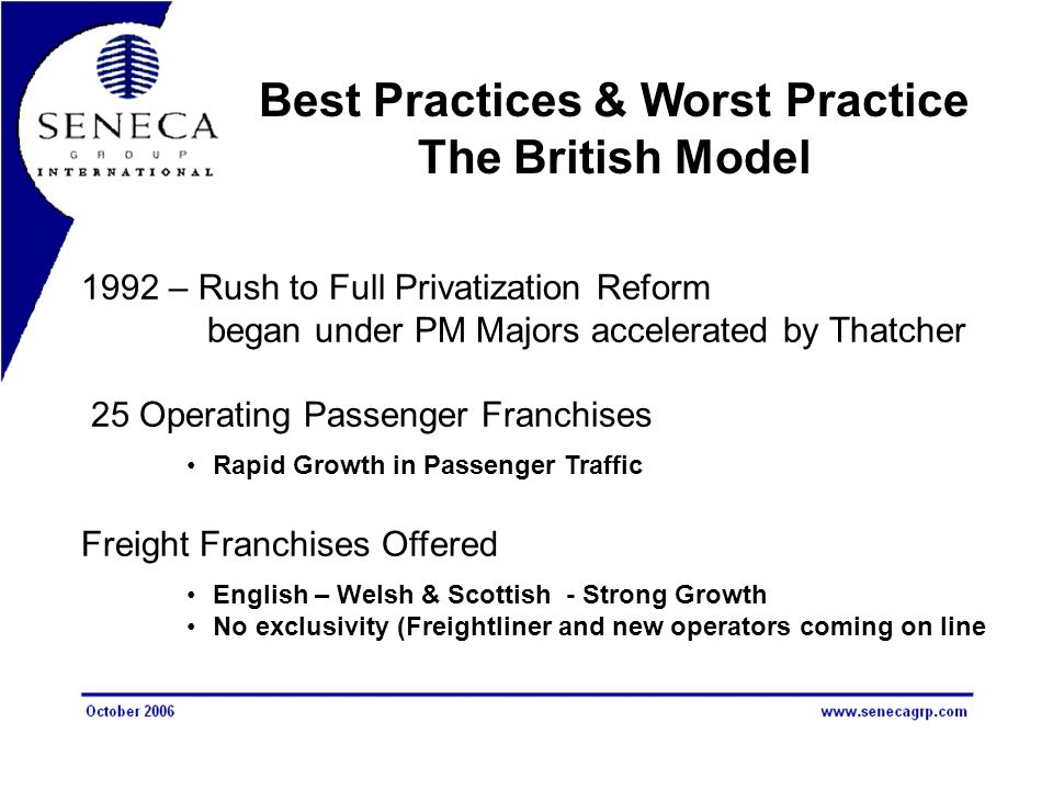 Best Practices & Worst Practice The British Model 1992 – Rush to Full Privatization Reform began under PM Majors accelerated by Thatcher 25 Operating Passenger Franchises Rapid Growth in Passenger Traffic Freight Franchises Offered English – Welsh & Scottish - Strong Growth No exclusivity (Freightliner and new operators coming on line
