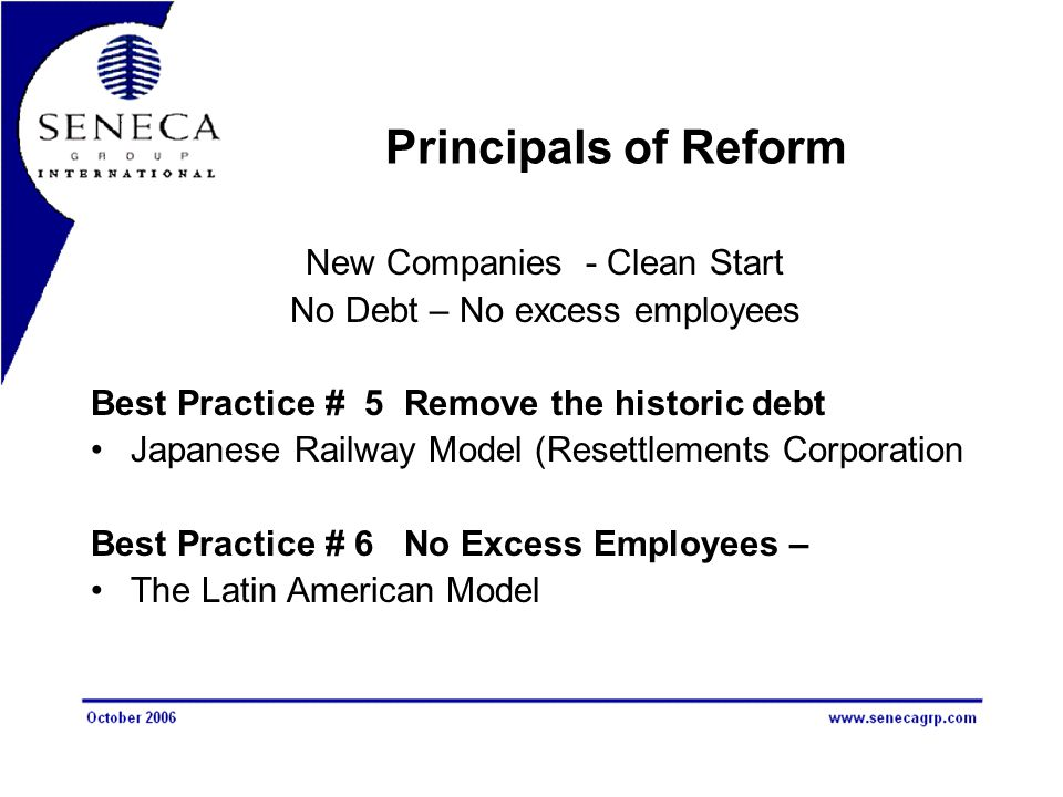Principals of Reform New Companies - Clean Start No Debt – No excess employees Best Practice # 5 Remove the historic debt Japanese Railway Model (Resettlements Corporation Best Practice # 6 No Excess Employees – The Latin American Model