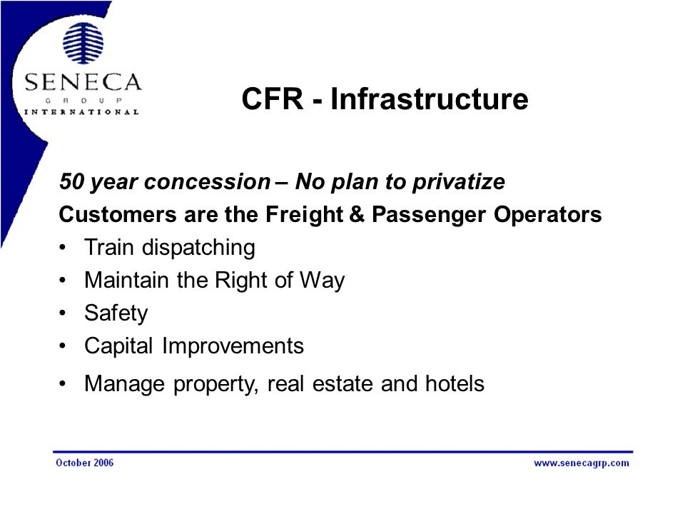 CFR - Infrastructure 50 year concession – No plan to privatize Customers are the Freight & Passenger Operators Train dispatching Maintain the Right of
