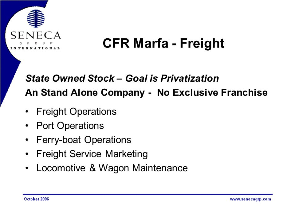 CFR Marfa - Freight State Owned Stock – Goal is Privatization An Stand Alone Company - No Exclusive Franchise Freight Operations Port Operations Ferry-boat Operations Freight Service Marketing Locomotive & Wagon Maintenance