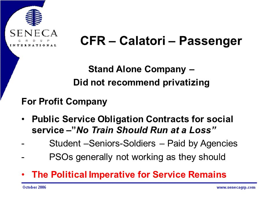 CFR – Calatori – Passenger Stand Alone Company – Did not recommend privatizing For Profit Company Public Service Obligation Contracts for social service – No Train Should Run at a Loss -Student –Seniors-Soldiers – Paid by Agencies -PSOs generally not working as they should The Political Imperative for Service Remains