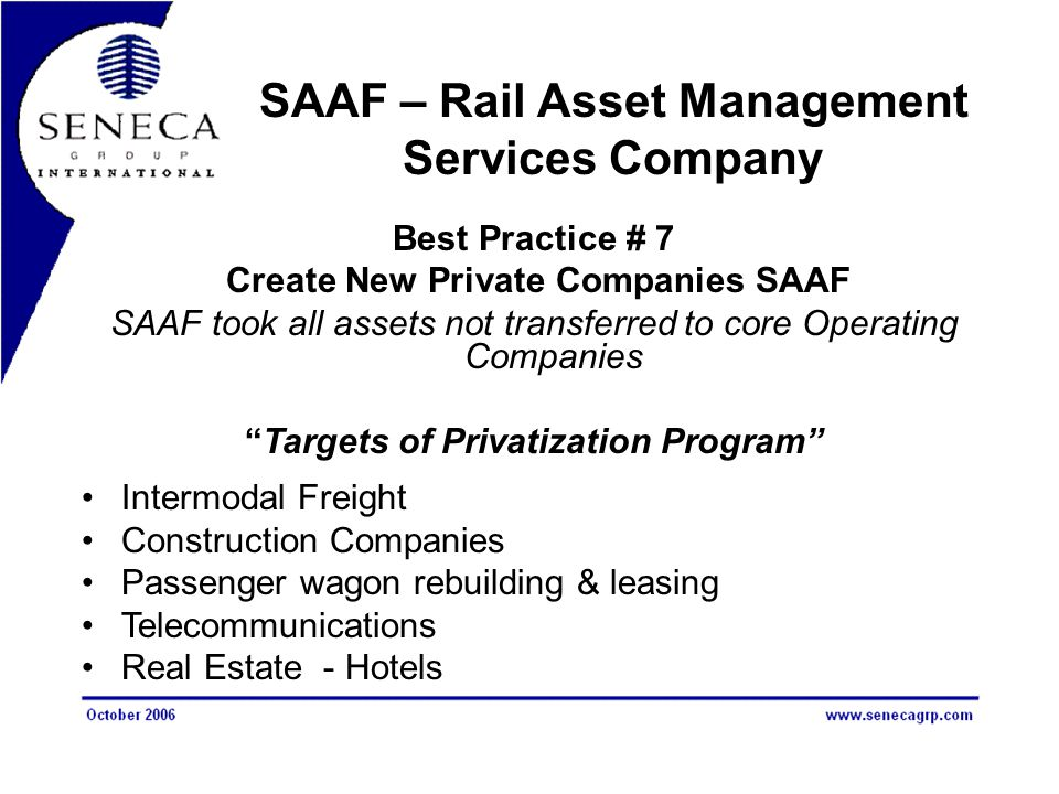 SAAF – Rail Asset Management Services Company Best Practice # 7 Create New Private Companies SAAF SAAF took all assets not transferred to core Operating Companies Targets of Privatization Program Intermodal Freight Construction Companies Passenger wagon rebuilding & leasing Telecommunications Real Estate - Hotels
