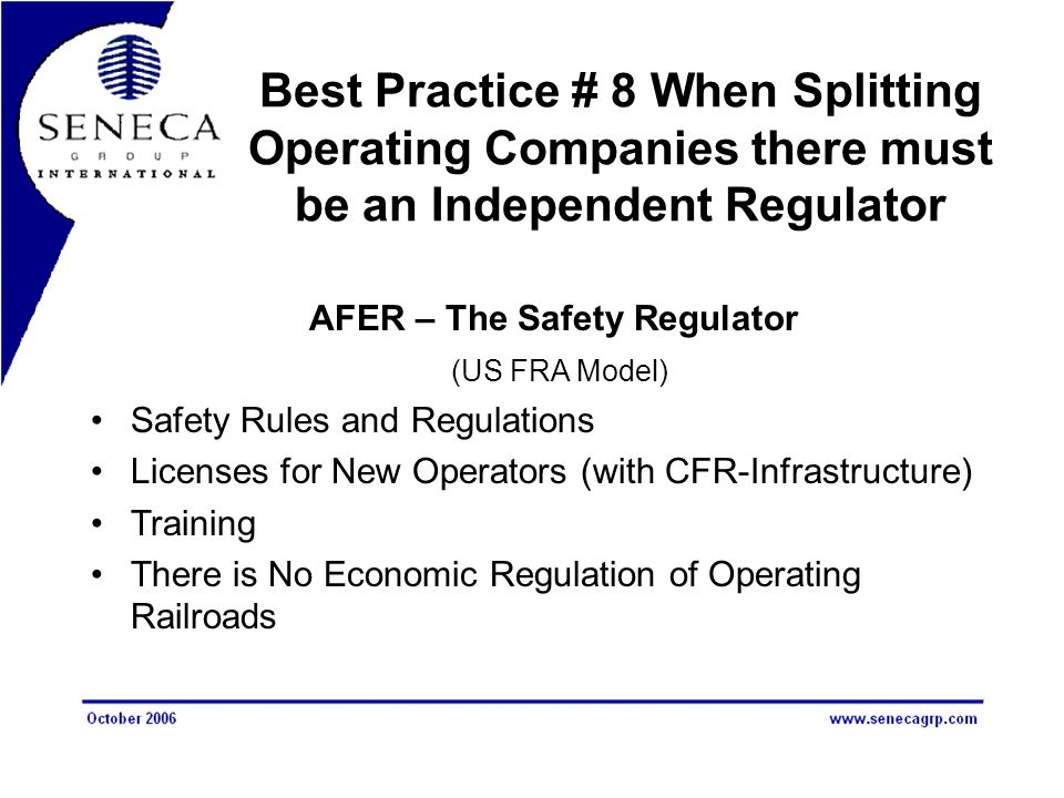 Best Practice # 8 When Splitting Operating Companies there must be an Independent Regulator AFER – The Safety Regulator (US FRA Model) Safety Rules and Regulations Licenses for New Operators (with CFR-Infrastructure) Training There is No Economic Regulation of Operating Railroads
