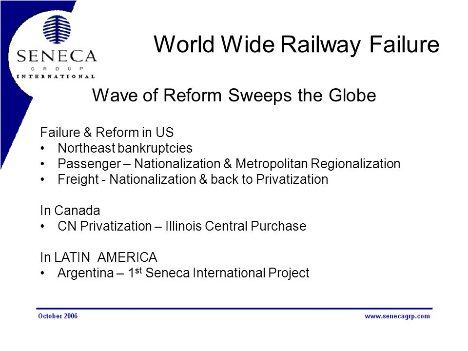 World Wide Railway Failure Wave of Reform Sweeps the Globe Failure & Reform in US Northeast bankruptcies Passenger – Nationalization & Metropolitan Regionalization Freight - Nationalization & back to Privatization In Canada CN Privatization – Illinois Central Purchase In LATIN AMERICA Argentina – 1 st Seneca International Project