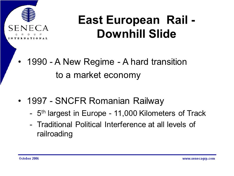 East European Rail - Downhill Slide 1990 - A New Regime - A hard transition to a market economy 1997 - SNCFR Romanian Railway -5 th largest in Europe