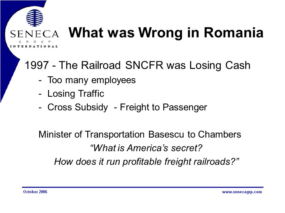 What was Wrong in Romania 1997 - The Railroad SNCFR was Losing Cash -Too many employees -Losing Traffic -Cross Subsidy - Freight to Passenger Minister