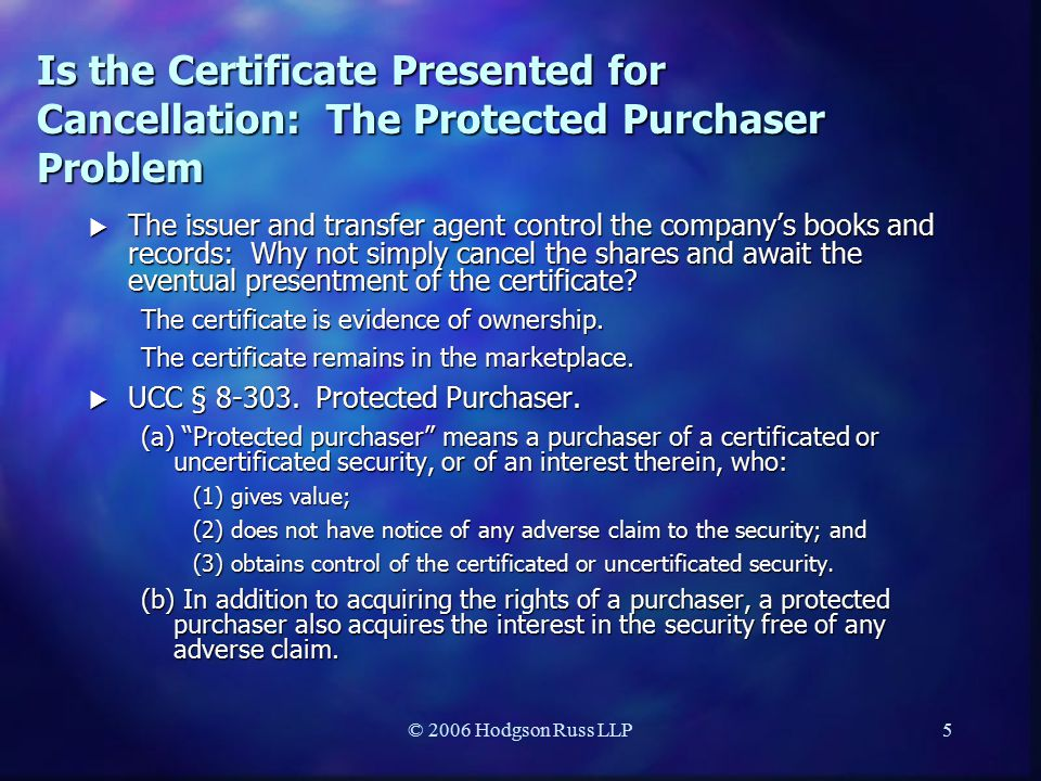 © 2006 Hodgson Russ LLP5 Is the Certificate Presented for Cancellation: The Protected Purchaser Problem  The issuer and transfer agent control the company's books and records: Why not simply cancel the shares and await the eventual presentment of the certificate.