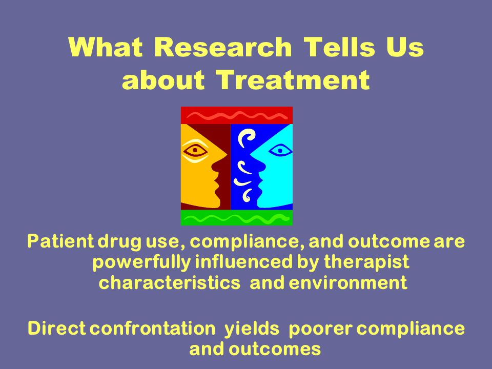 What Research Tells Us about Treatment Patient drug use, compliance, and outcome are powerfully influenced by therapist characteristics and environment Direct confrontation yields poorer compliance and outcomes