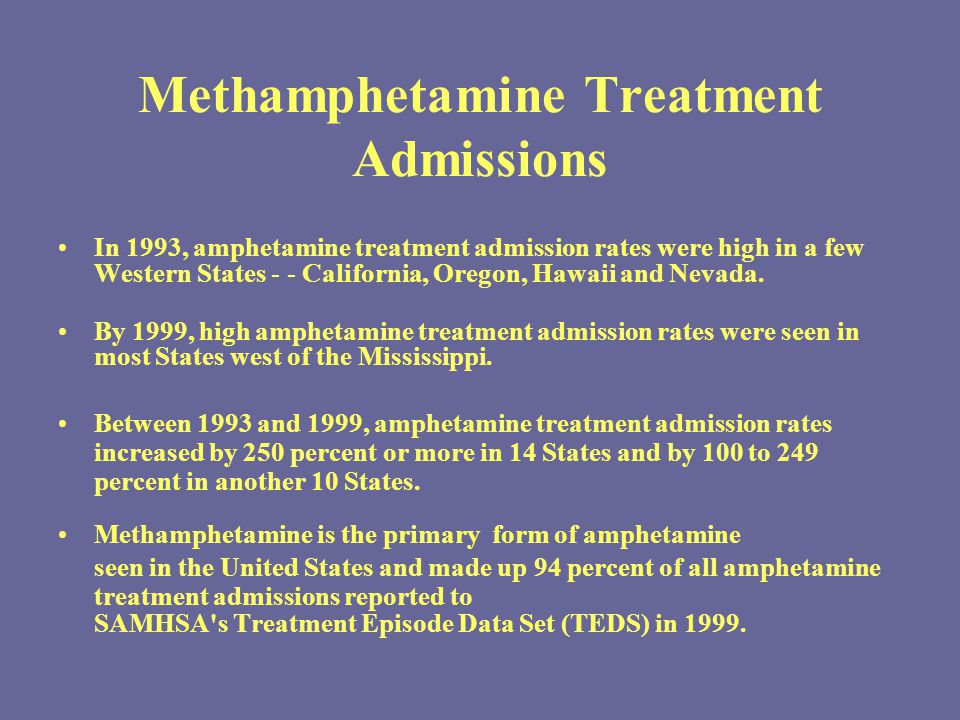 Methamphetamine Treatment Admissions In 1993, amphetamine treatment admission rates were high in a few Western States - - California, Oregon, Hawaii and Nevada.