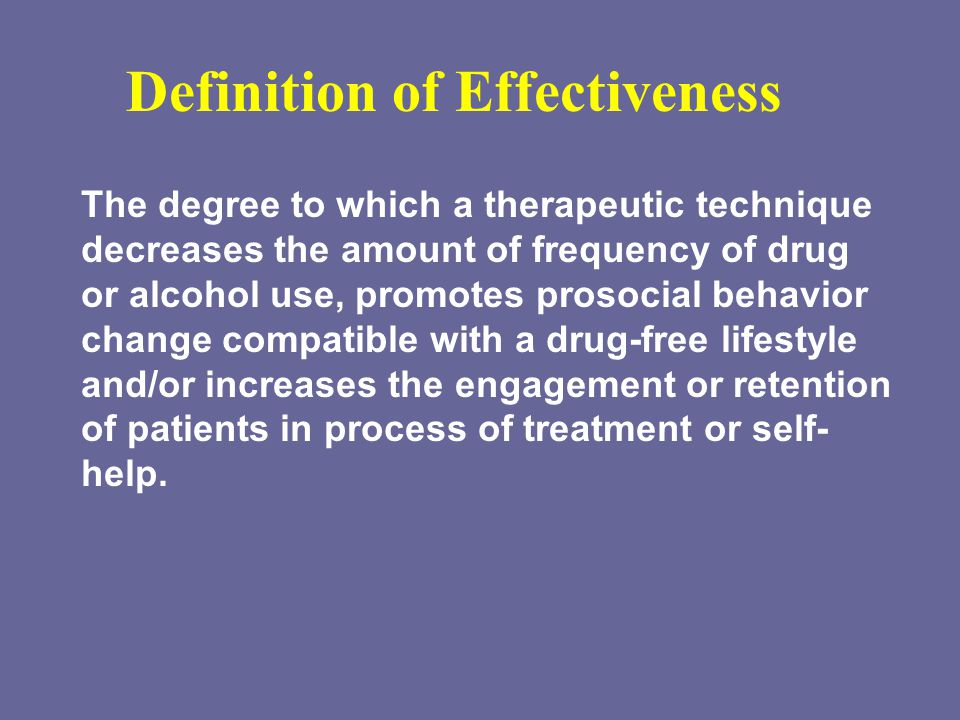 Definition of Effectiveness The degree to which a therapeutic technique decreases the amount of frequency of drug or alcohol use, promotes prosocial behavior change compatible with a drug-free lifestyle and/or increases the engagement or retention of patients in process of treatment or self- help.