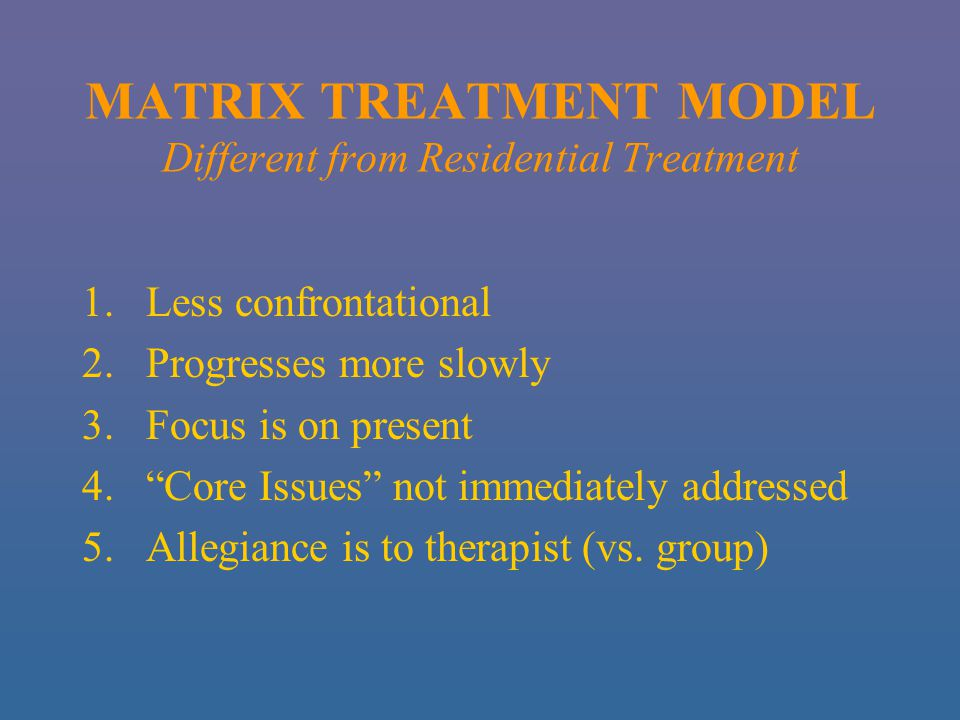 MATRIX TREATMENT MODEL Different from Residential Treatment 1.Less confrontational 2.Progresses more slowly 3.Focus is on present 4. Core Issues not immediately addressed 5.Allegiance is to therapist (vs.
