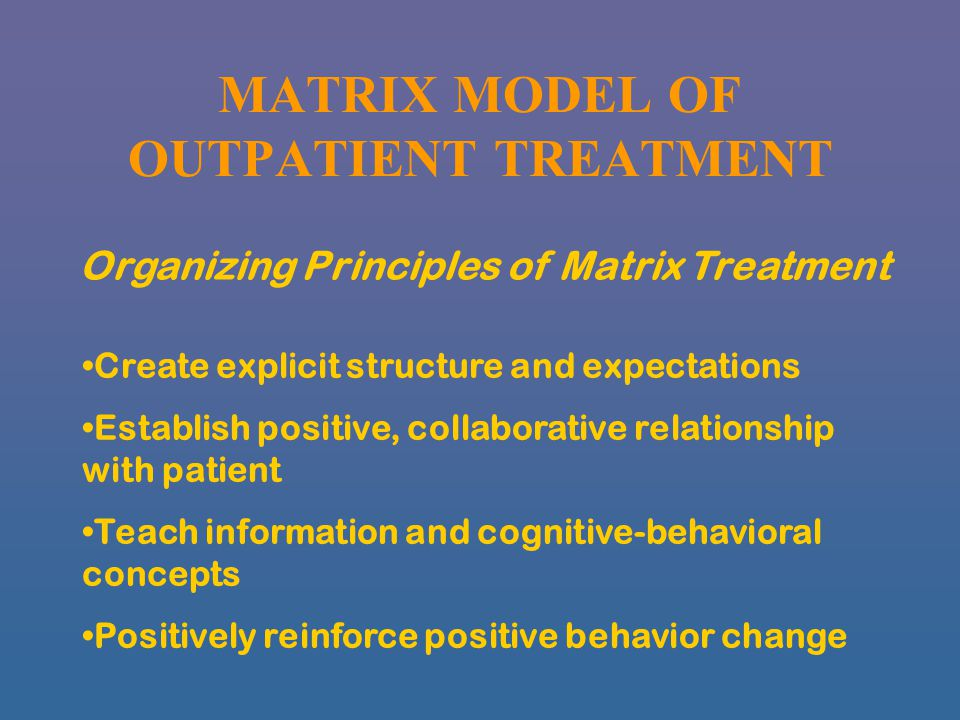 MATRIX MODEL OF OUTPATIENT TREATMENT Organizing Principles of Matrix Treatment Create explicit structure and expectations Establish positive, collaborative relationship with patient Teach information and cognitive-behavioral concepts Positively reinforce positive behavior change