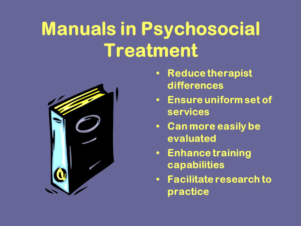 Manuals in Psychosocial Treatment Reduce therapist differences Ensure uniform set of services Can more easily be evaluated Enhance training capabilities Facilitate research to practice