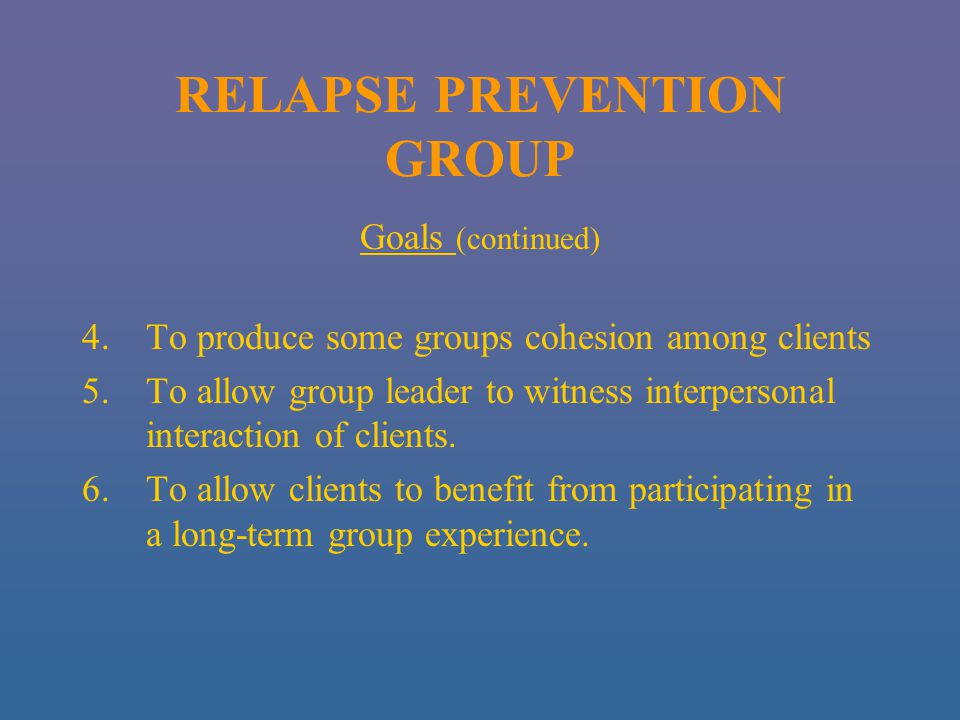 RELAPSE PREVENTION GROUP Goals (continued) 4.To produce some groups cohesion among clients 5.To allow group leader to witness interpersonal interaction of clients.