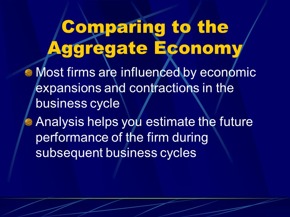 Comparing to the Aggregate Economy Most firms are influenced by economic expansions and contractions in the business cycle Analysis helps you estimate