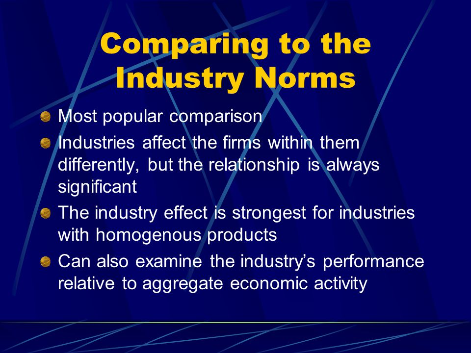 Comparing to the Industry Norms Most popular comparison Industries affect the firms within them differently, but the relationship is always significant The industry effect is strongest for industries with homogenous products Can also examine the industry's performance relative to aggregate economic activity