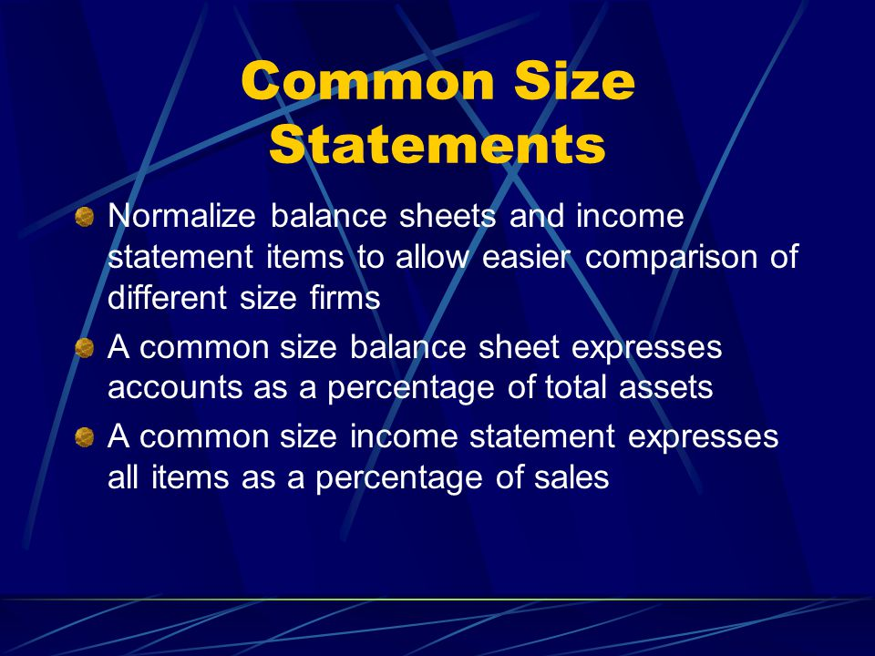 Common Size Statements Normalize balance sheets and income statement items to allow easier comparison of different size firms A common size balance sh
