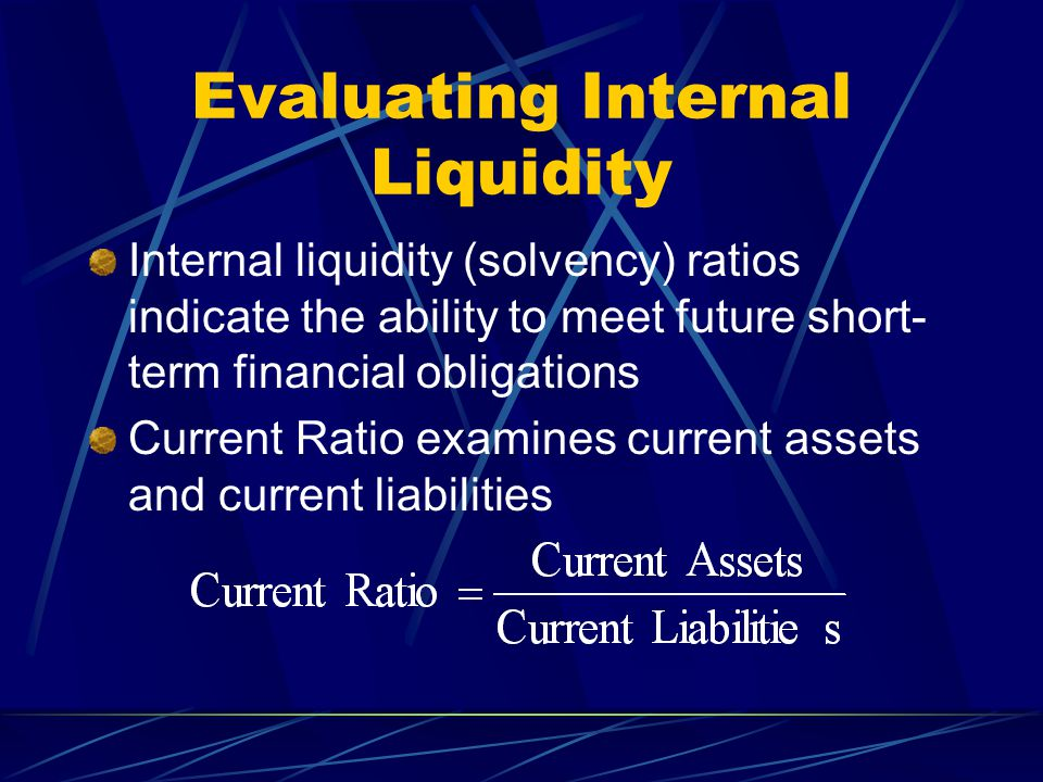 Evaluating Internal Liquidity Internal liquidity (solvency) ratios indicate the ability to meet future short- term financial obligations Current Ratio