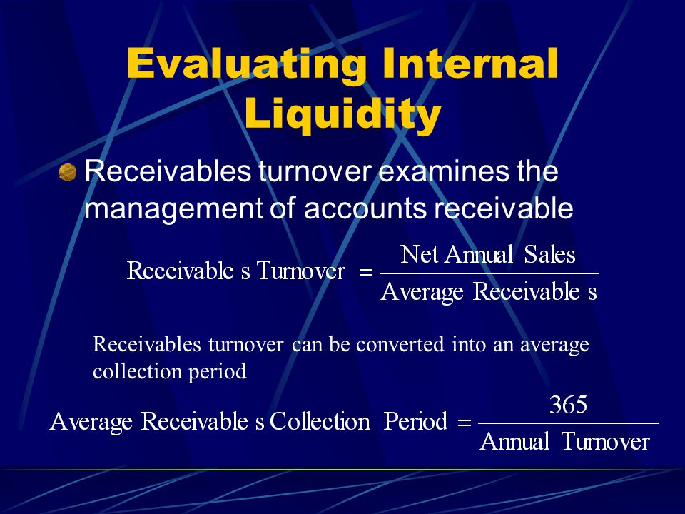 Evaluating Internal Liquidity Receivables turnover examines the management of accounts receivable Receivables turnover can be converted into an averag