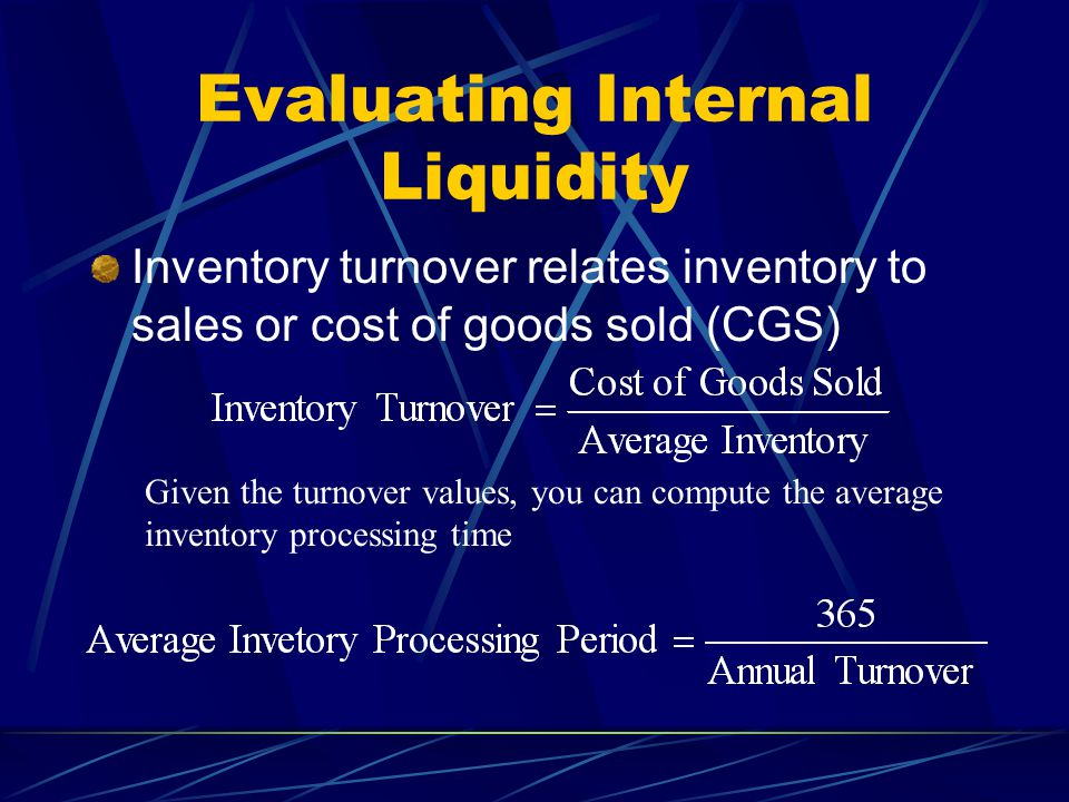 Evaluating Internal Liquidity Inventory turnover relates inventory to sales or cost of goods sold (CGS) Given the turnover values, you can compute the average inventory processing time