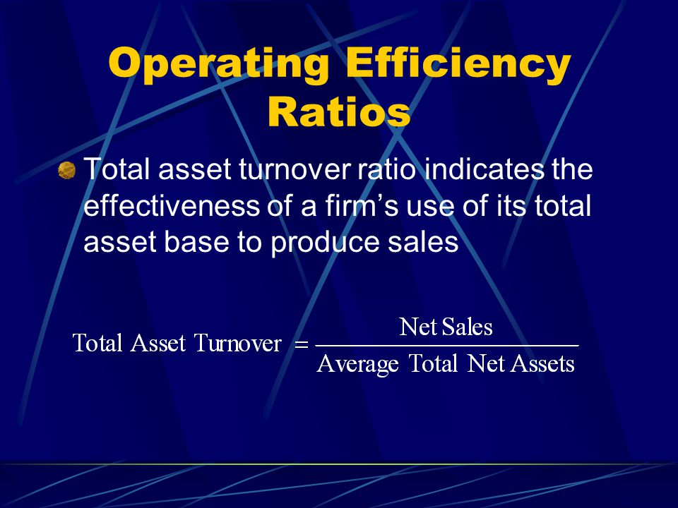 Operating Efficiency Ratios Total asset turnover ratio indicates the effectiveness of a firm's use of its total asset base to produce sales
