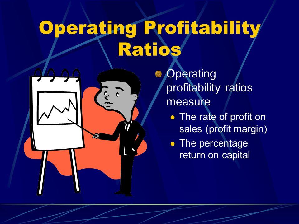 Operating Profitability Ratios Operating profitability ratios measure The rate of profit on sales (profit margin) The percentage return on capital