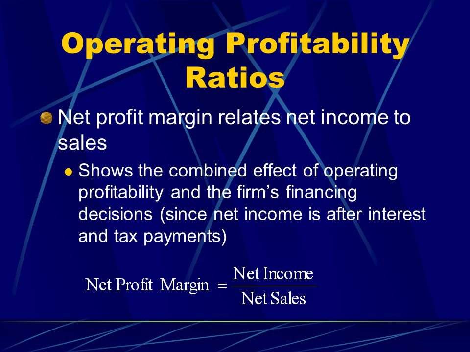 Operating Profitability Ratios Net profit margin relates net income to sales Shows the combined effect of operating profitability and the firm's financing decisions (since net income is after interest and tax payments)