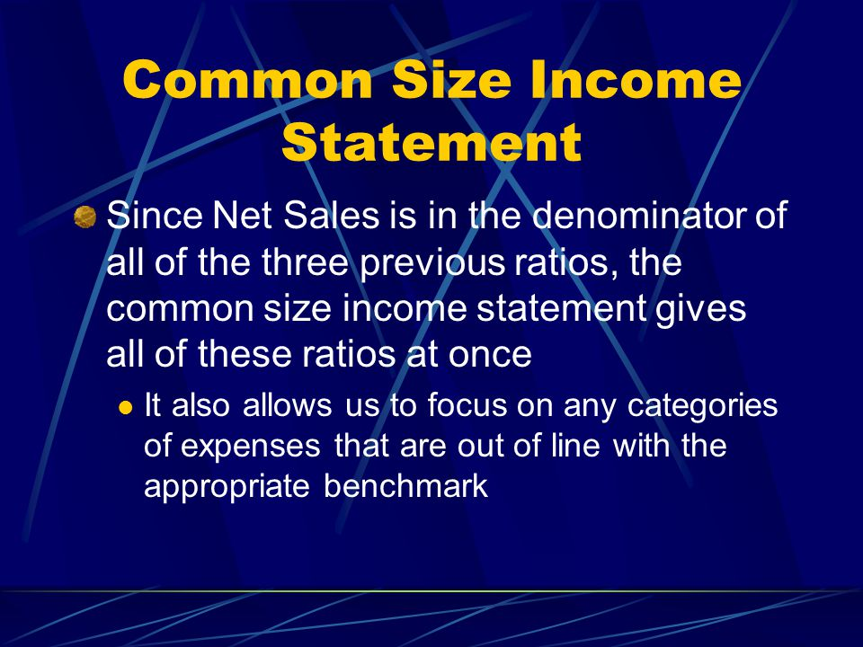 Common Size Income Statement Since Net Sales is in the denominator of all of the three previous ratios, the common size income statement gives all of these ratios at once It also allows us to focus on any categories of expenses that are out of line with the appropriate benchmark
