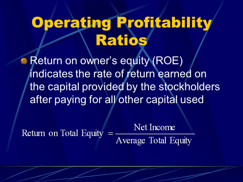 Operating Profitability Ratios Return on owner's equity (ROE) indicates the rate of return earned on the capital provided by the stockholders after paying for all other capital used