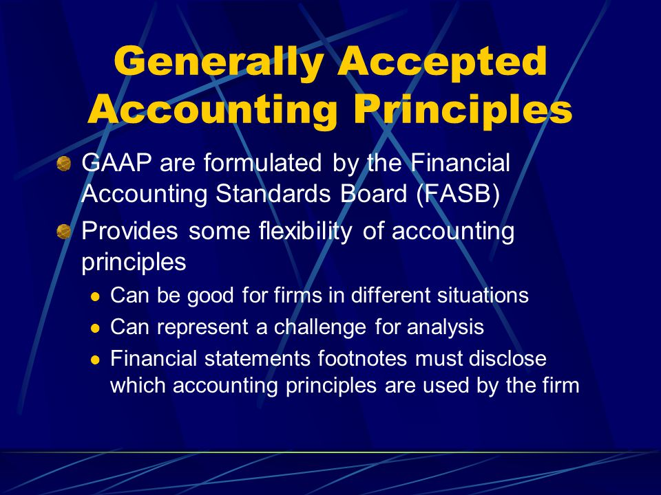 Generally Accepted Accounting Principles GAAP are formulated by the Financial Accounting Standards Board (FASB) Provides some flexibility of accounting principles Can be good for firms in different situations Can represent a challenge for analysis Financial statements footnotes must disclose which accounting principles are used by the firm
